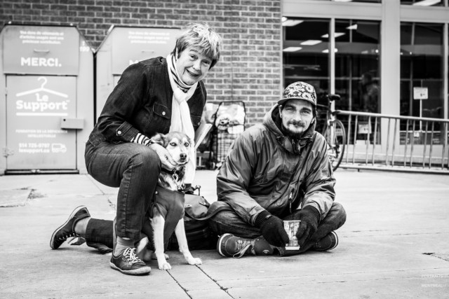 """""""She had my dog vaccinated, and tomorrow she's taking her to get neutered."""" """"What got you to help them?"""" """"First I saw that he's not a junkie, and that he's not a drunk. He's young, his dog is his life, and it's hard to find a place to stay in the winter with a dog. And it always comes from our families, from our parents: when we're mistreated we pay the consequences, and when we're spoiled… My mother was an orphan, she was a designer and she made a lot of money. There were orphanages at the time, and on every occasion, my mother would help. When she was asking her clients for stuff to donate, she'd say 'Don't give me rags, that's what they have.' So you know, it goes back a long way. Young, young, young, I learned that when you see a smile on a face, whether it's a child's or an adult's, it stays with you."""" """"I used to work in the country, in a plastic recycling plant. It shut down overnight, without notice. I had enough money to live there for four months, and then I came back here. I had a place to stay, but I owed the landlord $80 and he wanted to open a case at the Régie du logement. For $80. So I left. I was in the streets for three months, and now I've been staying at a friend's place for a month."""" """"Your family can't help you?"""" """"My mother sent me away to my dad's when I was seven. And my dad… let's say we don't hang out. His wife always says 'You can't come here, you can't stay here.' She makes the decisions, she's the boss. If I still had my job I would've stayed in the country, I liked it there. When I was done working I would take a walk in the woods with my dog. I love nature."""""""