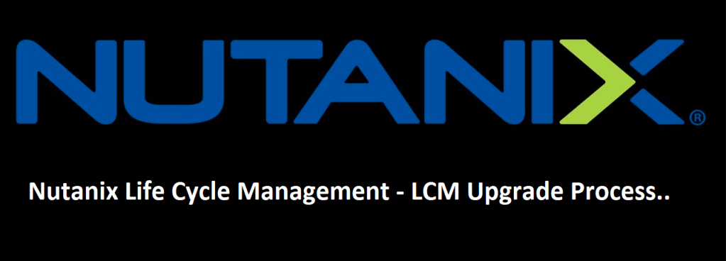 Nutanix Life Cycle management LCM Upgrade Process