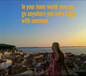 In Your inner world You can go anywhere You were happy with someone