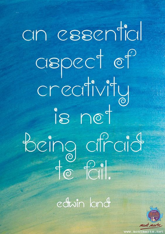 An essential aspect of creativity is not being afraid to fail... __ⓠ  Edwin Land www.montmarte.net