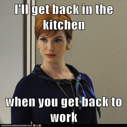 I Ll Get Back In The Kitchen When You Get Back To Work