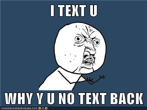I Text U Why Y U No Text Back Memebase Funny Memes