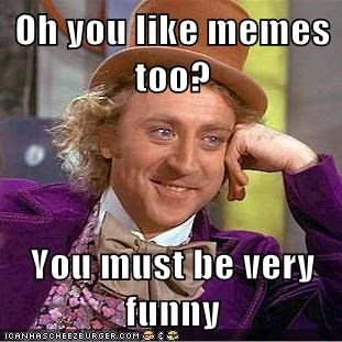 Oh You Like Memes Too You Must Be Very Funny Memebase Funny Memes