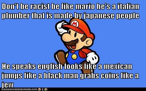 Don T Be Racist Be Like Mario He S A Italian Plumber That Is Made