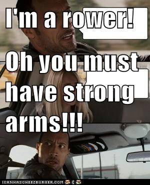 I M A Rower Oh You Must Have Strong Arms Cheezburger Funny