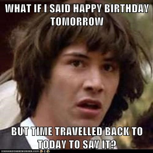 What If I Said Happy Birthday Tomorrow But Time Travelled Back To