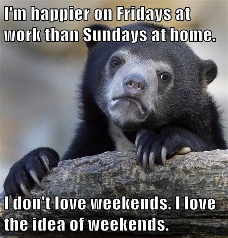 I M Happier On Fridays At Work Than Sundays At Home I Don T Love
