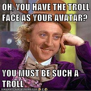 Oh You Have The Troll Face As Your Avatar You Must Be Such A