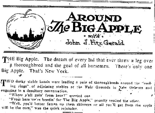 The first mention of The Big Apple as a reference for New York City was traced to January 1920. New York Morning Telegraph reporterJohn J. Fitz Gerald named his columnAround the Big Apple, and credited two black stablehands in Louisiana for introducing him to the term