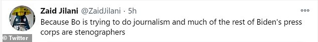 ¿Because Bo is trying to do journalism and much of the rest of Biden's press corps are stenographers,¿ journalist Zaid Jilani reacted