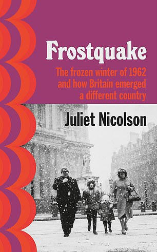 FROSTQUAKE: THE FROZEN WINTER OF 1962 AND HOW BRITAIN EMERGED A DIFFERENT COUNTRY by Juliet Nicolson (Chatto £18.99, 368 pp)