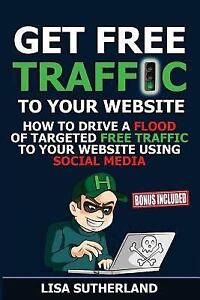 Get Free Traffic to Your Website : How to Drive a Flood of Targeted Free...