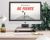 Desktop wallpaper - digital download - Don't be sorry be fierce