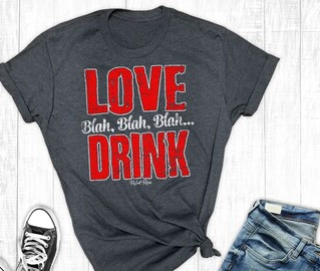 Anti Valentines Day Shirt Love Blah Blah Blah Drink Valentines Day Funny Graphic Tee
