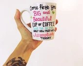 Come Here You Big Beautiful cup of coffee and lie to me about how much we will accomplish today! Big and Beautiful Coffee Mugs!