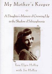My Mother's Keeper: A Daughter's Memoir Of Growing Up In The Shadow Of Schizophrenia Book by Tara Elgin Holley