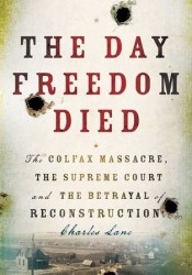 The Day Freedom Died: The Colfax Massacre, the Supreme Court and the Betrayal of Reconstruction Book by Charles Lane