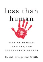 Less Than Human: Why We Demean, Enslave, and Exterminate Others Book by David Livingstone Smith