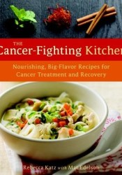 The Cancer-Fighting Kitchen: Nourishing, Big-Flavor Recipes for Cancer Treatment and Recovery Book by Rebecca Katz