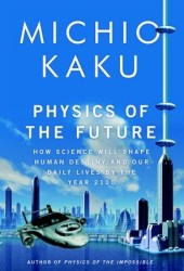 Physics of the Future: How Science Will Shape Human Destiny and Our Daily Lives by the Year 2100 Book