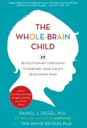 The Whole-Brain Child: 12 Revolutionary Strategies to Nurture Your Child's Developing Mind, Survive Everyday Parenting Struggles, and Help Your Family Thrive Book