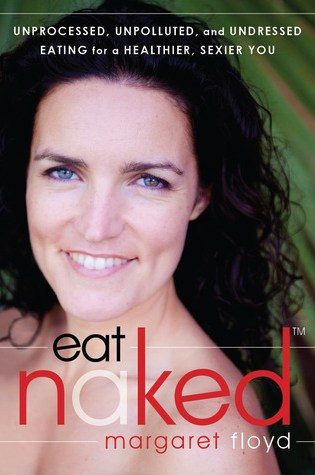 Eat Naked: Unprocessed, Unpolluted, and Undressed Eating for a Healthier, Sexier You PDF Book by Margaret Floyd Pdf ePub