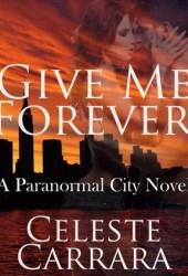 Give Me Forever (Paranormal City, #1) Book by Celeste Carrara