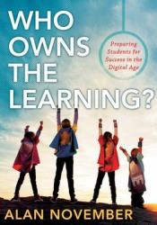 Who Owns the Learning? Preparing Students for Success in the Digital Age Book by Alan C. November