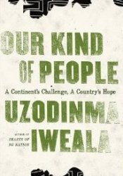 Our Kind of People: A Continent's Challenge, A Country's Hope Book by Uzodinma Iweala