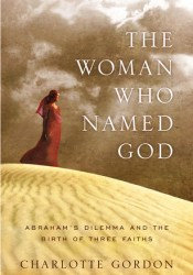 The Woman Who Named God: Abraham's Dilemma and the Birth of Three Faiths Book by Charlotte Gordon