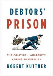 Debtors' Prison: The Politics of Austerity Versus Possibility Book by Robert Kuttner
