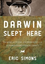 Darwin Slept Here: Discovery, Adventure, and Swimming Iguanas in Charles Darwin's South America Book by Eric Simons