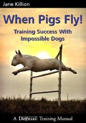 When Pigs Fly: Training Success with Impossible Dogs Book by Jane Killion