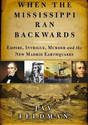 When the Mississippi Ran Backwards: Empire, Intrigue, Murder, and the New Madrid Earthquakes Book by Jay Feldman