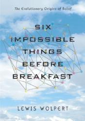 Six Impossible Things Before Breakfast: The Evolutionary Origins of Belief Book by Lewis Wolpert