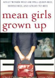 Mean Girls Grown Up: Adult Women Who Are Still Queen Bees, Middle Bees, and Afraid-To-Bees Book by Cheryl Dellasega