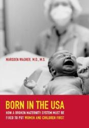 Born in the USA: How a Broken Maternity System Must Be Fixed to Put Women and Children First Book by Marsden Wagner