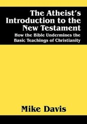 The Atheist's Introduction to the New Testament: How the Bible Undermines the Basic Teachings of Christianity Book by Mike Davis