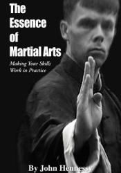 The Essence of Martial Arts: Making Your Skills Work in Practice Book by John    Hennessy