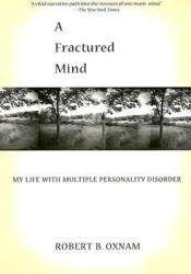 A Fractured Mind: My Life with Multiple Personality Disorder Book by Robert B. Oxnam