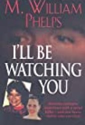 I'll Be Watching You Book by M. William Phelps