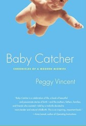 Baby Catcher: Chronicles of a Modern Midwife Book by Peggy Vincent
