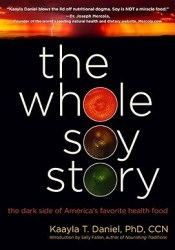 The Whole Soy Story: The Dark Side of America's Favorite Health Food Book by Kaayla T. Daniel