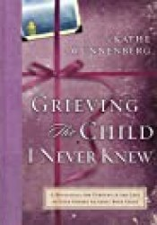 Grieving the Child I Never Knew: A Devotional for Comfort in the Loss of Your Unborn or Newly Born Child Book by Kathe Wunnenberg