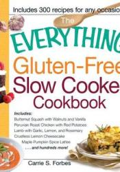 The Everything Gluten-Free Slow Cooker Cookbook: Includes Butternut Squash with Walnuts and Vanilla, Peruvian Roast Chicken with Red Potatoes, Lamb with Garlic, Lemon, and Rosemary, Crustless Lemon Cheesecake, Maple Pumpkin Spice Lattes...and hundreds ... Book by Carrie S. Forbes