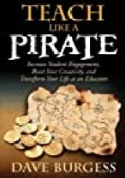 Teach Like a Pirate: Increase Student Engagement, Boost Your Creativity, and Transform Your Life as an Educator Book by Dave Burgess