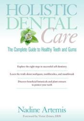 Holistic Dental Care: The Complete Guide to Healthy Teeth and Gums Book by Nadine Artemis