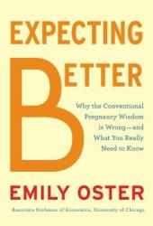 Expecting Better: Why the Conventional Pregnancy Wisdom is Wrong - and What You Really Need to Know Book by Emily Oster