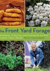 The Front Yard Forager: Identifying, Collecting, and Cooking the 30 Most Common Urban Weeds Book by Melany Vorass Herrera