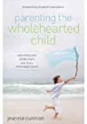 Parenting the Wholehearted Child: Captivating Your Child's Heart with God's Extravagant Grace Book by Jeannie Cunnion